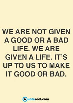 It's up to us to make life good or bad