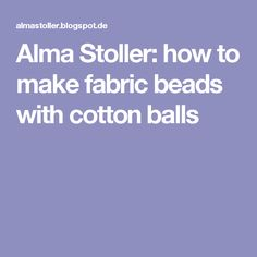 Alma Stoller: how to make fabric beads with cotton balls