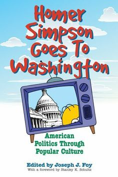 Homer Simpson Goes to Washington: American Politics through Popular Culture by Joseph J. Foy. $13.17. 282 pages. Publisher: The University Press of Kentucky (August 22, 2008)