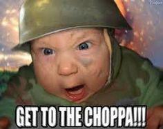 get to the choppa!!