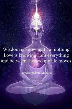 """Wisdom is knowing I am nothing.  Love is knowing I am everything and between the two my life moves."" ~ Sri Nisargadatta Maharaj"