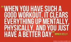 WHEN YOU HAVE SUCH A GOOD WORKOUT, IT CLEARS EVERYTHING MENTALLY, PHYSICALLY, AND YOU JUST HAVE A BETTER DAY.