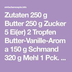 Zutaten 250 g Butter 250 g Zucker 5 Ei(er) 2 Tropfen Butter-Vanille-Aroma 150 g Schmand 320 g Mehl 1 Pck. Backpulver 2 EL Nutella Zubereitung Butter geschmeidig rühren, nach und nach Zucker unterrühren. Eier...