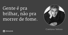Gente é pra brilhar, não pra morrer de fome. — Caetano Veloso
