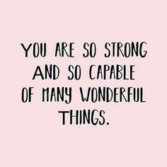You are so strong and so capable of many wonderful things.