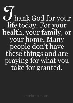 Thank God for your life today. Many people don't have these things and are praying for what you take for granted.