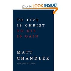 To Live Is Christ to Die Is Gain: Matt Chandler, Jared C. Wilson: 9781434706850: Amazon.com: Books