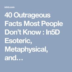 40 Outrageous Facts Most People Don't Know : In5D Esoteric, Metaphysical, and…