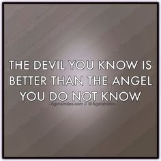 The devil you know is better than the angel you do not know.