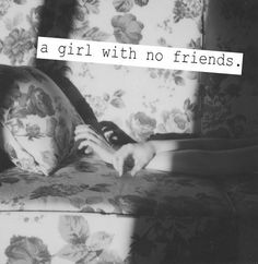 a girl with no friends and now a woman with no friends..........