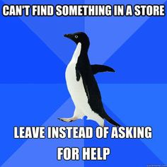 Lol this is so me. If I can't find something after looking all over the place I just say fuck it and leave