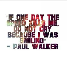 """""""If one day the speed kills me, do not cry because I was smiling."""" - Paul Walker"""