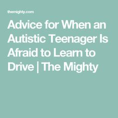 Advice for When an Autistic Teenager Is Afraid to Learn to Drive | The Mighty  I could have used this!! I will save it for my boys.