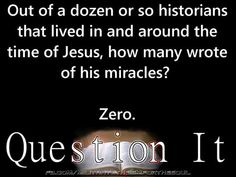 Think and ask yourself questions. Out of the dozen or so historians (whose known works have survived) that lived in an d around the time of Jesus, how many wrote of his miracles? Losing My Religion, Anti Religion, Atheist Quotes, Atheist Humor, Religious Quotes, Athiest, Question Everything, Thought Provoking, Christianity