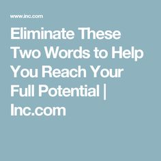 Eliminate These Two Words to Help You Reach Your Full Potential   Inc.com
