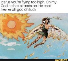Icarus you're flying too high. Oh my God he has airpods on. He can't hear us oh god oh fuck – popular memes on the site iFunny.co