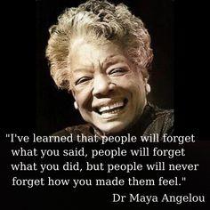 Bildresultat för I've learned that people will forget what you said, people will forget what you did, but people will never forget how you made them feel. —Maya Angelou