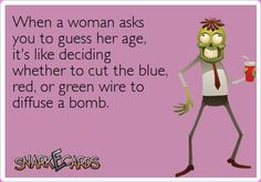 When a woman asks you to guess her age, it's like deciding whether to cut the blue, red, or green wire to diffuse a bomb. | Snarkecards