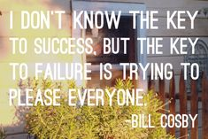 """I don't know the key to success, but the key to failure is trying to please everyone."" -Bill Cosby"