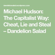 Michael Hudson: The Capitalist Way: Cheat, Lie and Steal – Dandelion Salad