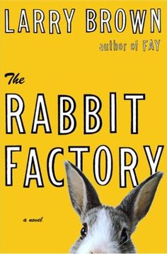 The Rabbit Factory by Larry Brown- My FAVORITE book. Love it.