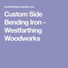 Custom Side Bending Iron - Westfarthing Woodworks