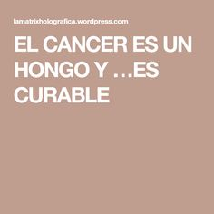 EL CANCER ES UN HONGO Y …ES CURABLE