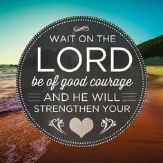 Wait on the Lord and be of good courage and He will strengthen your heart. - Psalm 27:14