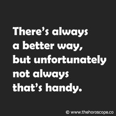 There's always a better way, but unfortunately not always that's handy. © www.thehoroscope.co
