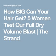 How BIG Can Your Hair Get? 5 Women Test Our Full Dry Volume Blast | The Strand