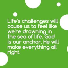 Life's challenges will cause us to feel like we're drowning in the sea of life. God is our anchor. He will make everything all right.