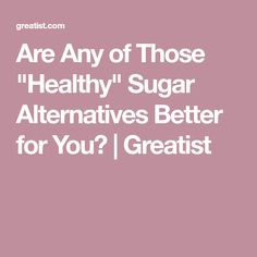 """Are Any of Those """"Healthy"""" Sugar Alternatives Better for You? 