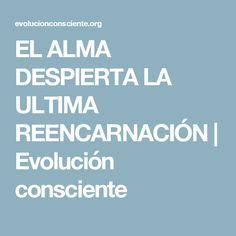 EL ALMA DESPIERTA LA ULTIMA REENCARNACIÓN   Evolución consciente