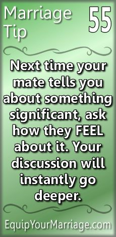 Practical Marriage Tip 55 - Next time your mate tells you about something significant, ask how they FEEL about it. Your discussion will instantly go deeper.