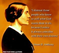 """""""I distrust those people who know so well what God wants them to do, because I notice it always coincides with their own desires."""" - Susan B. Anthony"""