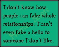 I Don't Know How People Can Fake Whole Relationships. I Can't Even Fake A Hello To Someone I Don't Like.