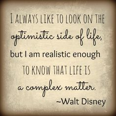 Walt Disney Quote. Optimistic side of life realistic in knowing that life is a complex matter