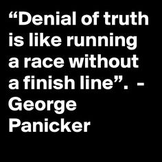 """Denial of truth is like running a race without a finish line"". Finish Line, Denial, It Is Finished, Quotes, Quotations, Football Pitch, Qoutes, Quote, Shut Up Quotes"