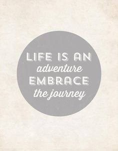Life is an adventure. Embrace the journey.  #adventure #journey #life #quotes