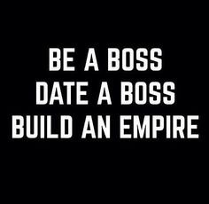 Exactly. You're life is only as good as the company you keep. Be a Boss. Date a Boss. Build an empire. I love this!!!