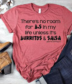 There's no room for B.S in my life unless it's Burritos & Salsa tee Vinyl Shirts, Mom Shirts, Cute Shirts, Funny Shirts, T Shirts For Women, Cute Shirt Designs, Design T Shirt, T Shirt Custom, Kinds Of Clothes