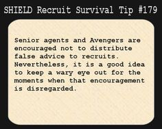S.H.I.E.L.D. Recruit Survival Tip #179:Senior agents and Avengers are encouraged not to distribute false advice to recruits. Nevertheless, it is a good idea to keep a wary eye out for the moments when that encouragement is disregarded. [Suggested by europen]