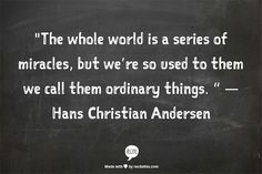 The whole world is a series of miracles, but we're so used to them we call them ordinary things.