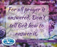 For all prayer is answered. Don't tell God how to answer it. Edgar Cayce Reading 4028-1