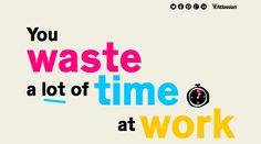 Site of the day 5 September 2012  http://www.atlassian.com/time-wasting-at-work-infographic  You Waste A lot Of Time At Work