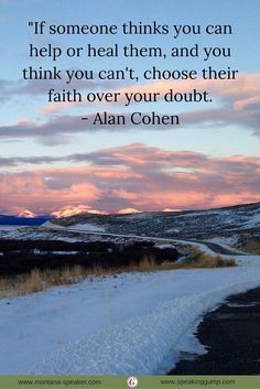 """""""If someone thinks you can help or heal them, and you think you can't, choose their faith over your doubt. - Alan Cohen   #MDI"""