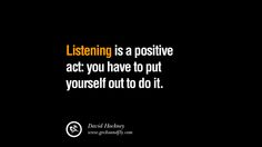 Listening is a positive act: you have to put yourself out to do it. – David Hockney 20 Inspirational Quotes on Positive Thinking Power and Thoughts