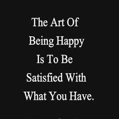 The art of being happy is to be satisfied with what you have.