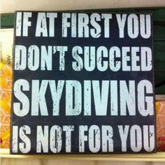 If at first you don't suceed - Skydiving is not for you.