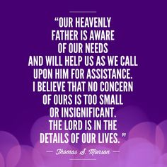 """""""Our Heavenly Father is aware of our needs and will help us as we call upon Him for assistance. I believe that no concern of ours is too small or insignificant. The Lord is in the details of our lives.""""  –President Thomas S Monson from """"consider the Blessings"""""""